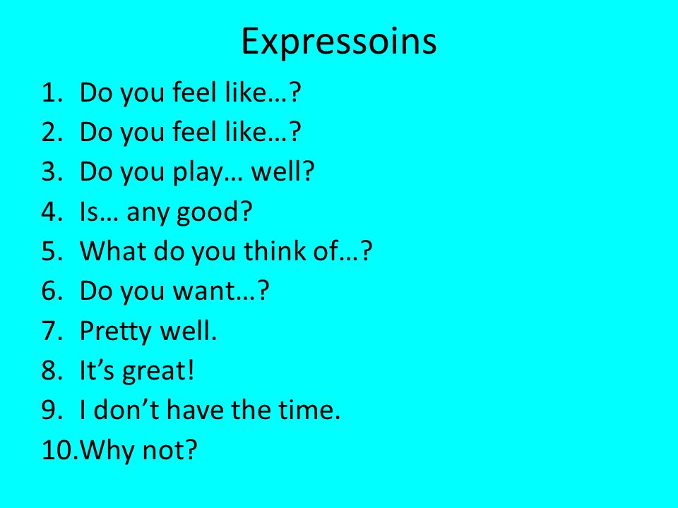 Expressoins 1.Do you feel like…. 2.Do you feel like….