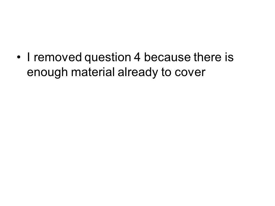 I removed question 4 because there is enough material already to cover
