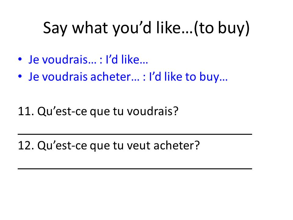 Say what youd like…(to buy) Je voudrais… : Id like… Je voudrais acheter… : Id like to buy… 11.