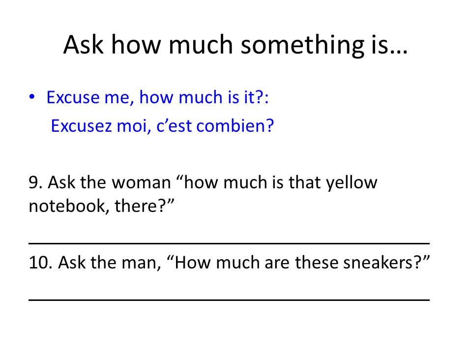 Ask how much something is… Excuse me, how much is it : Excusez moi, cest combien.