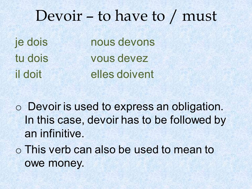Devoir – to have to / must je dois nous devons tu doisvous devez il doit elles doivent o Devoir is used to express an obligation.