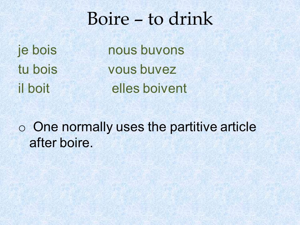 Boire – to drink je bois nous buvons tu boisvous buvez il boit elles boivent o One normally uses the partitive article after boire.