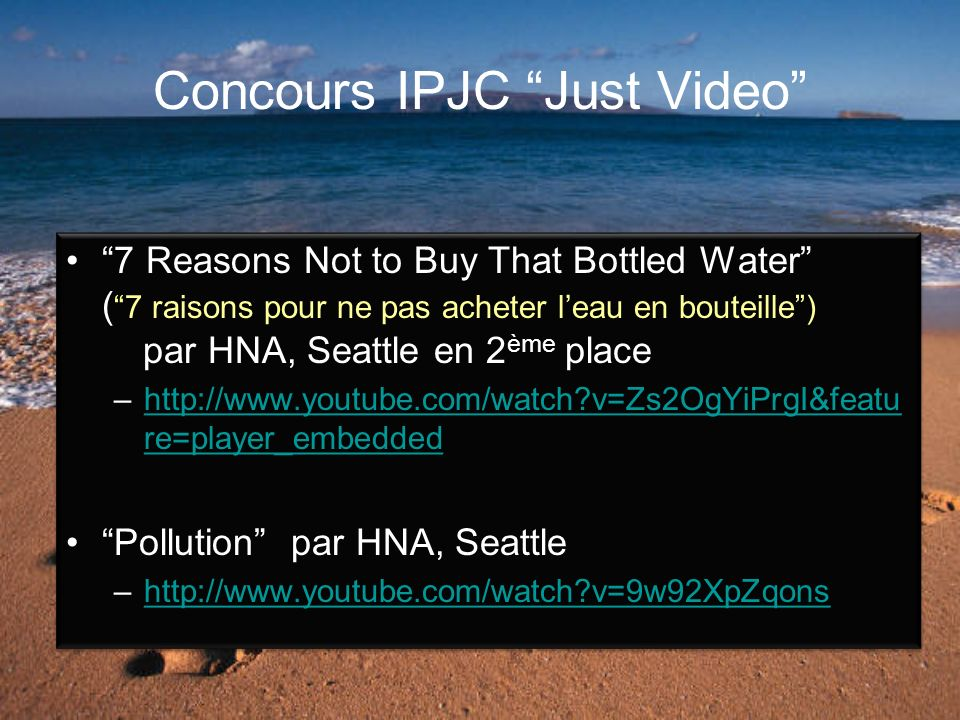 Concours IPJC Just Video 7 Reasons Not to Buy That Bottled Water ( 7 raisons pour ne pas acheter leau en bouteille) par HNA, Seattle en 2 ème place –http://www.youtube.com/watch v=Zs2OgYiPrgI&featu re=player_embeddedhttp://www.youtube.com/watch v=Zs2OgYiPrgI&featu re=player_embedded Pollution par HNA, Seattle –http://www.youtube.com/watch v=9w92XpZqonshttp://www.youtube.com/watch v=9w92XpZqons 7 Reasons Not to Buy That Bottled Water ( 7 raisons pour ne pas acheter leau en bouteille) par HNA, Seattle en 2 ème place –http://www.youtube.com/watch v=Zs2OgYiPrgI&featu re=player_embeddedhttp://www.youtube.com/watch v=Zs2OgYiPrgI&featu re=player_embedded Pollution par HNA, Seattle –http://www.youtube.com/watch v=9w92XpZqonshttp://www.youtube.com/watch v=9w92XpZqons