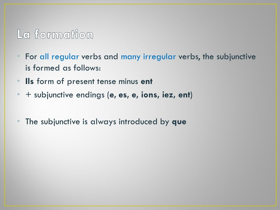 For all regular verbs and many irregular verbs, the subjunctive is formed as follows: Ils form of present tense minus ent + subjunctive endings (e, es, e, ions, iez, ent) The subjunctive is always introduced by que