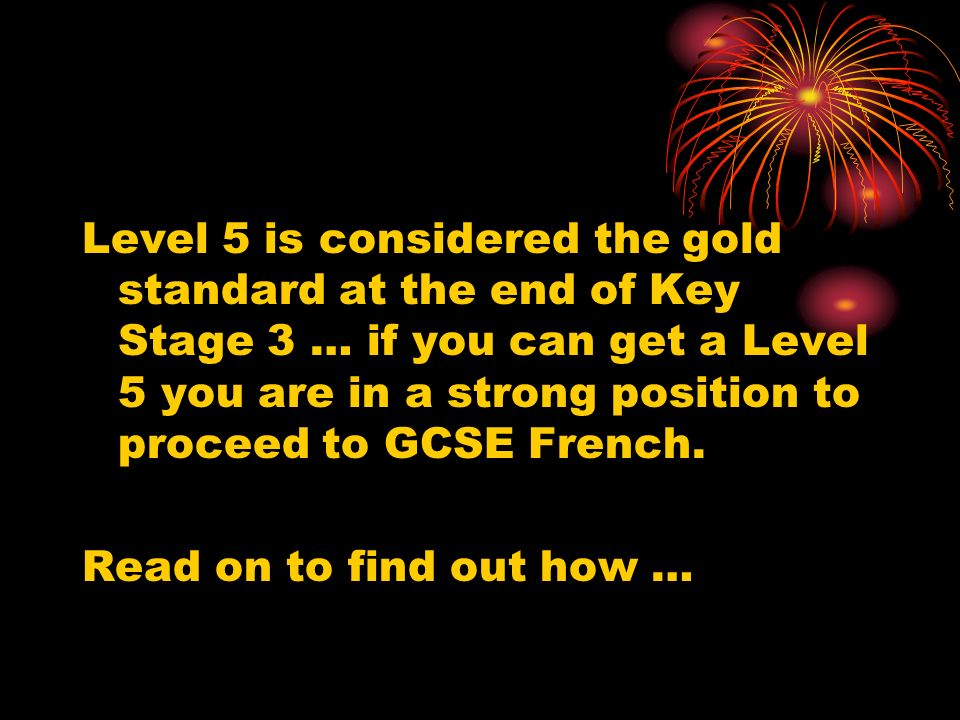 Level 5 is considered the gold standard at the end of Key Stage 3 … if you can get a Level 5 you are in a strong position to proceed to GCSE French.
