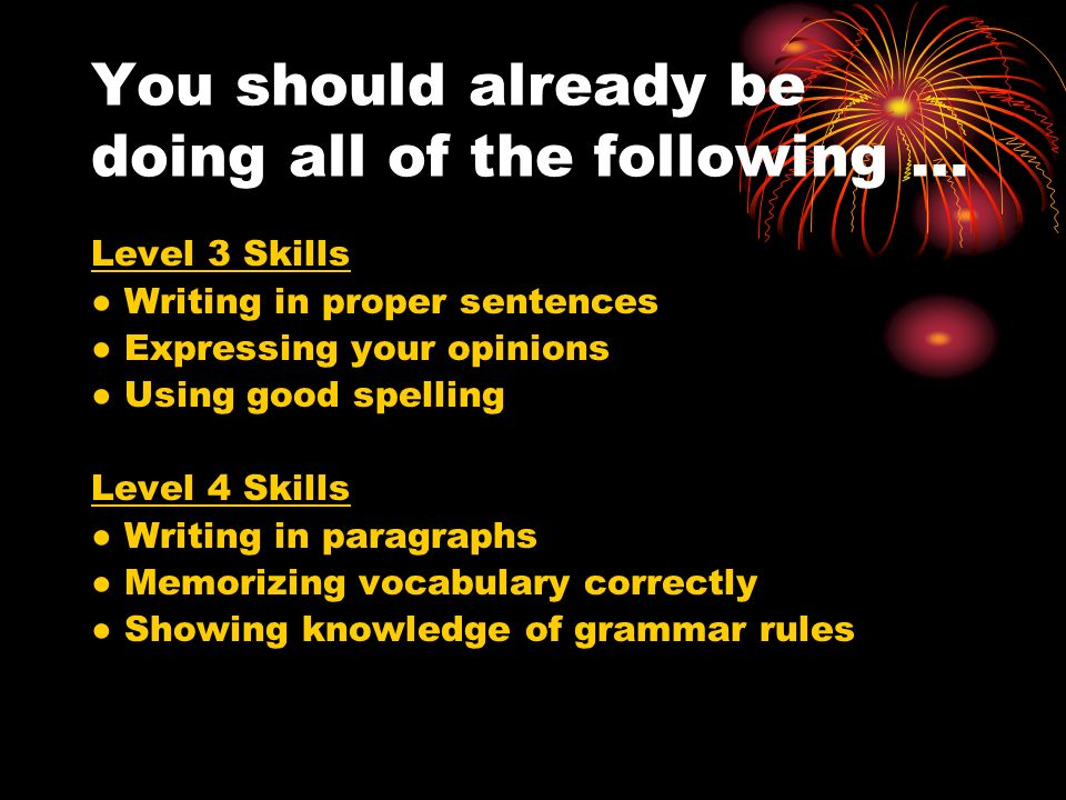 You should already be doing all of the following … Level 3 Skills Writing in proper sentences Expressing your opinions Using good spelling Level 4 Skills Writing in paragraphs Memorizing vocabulary correctly Showing knowledge of grammar rules