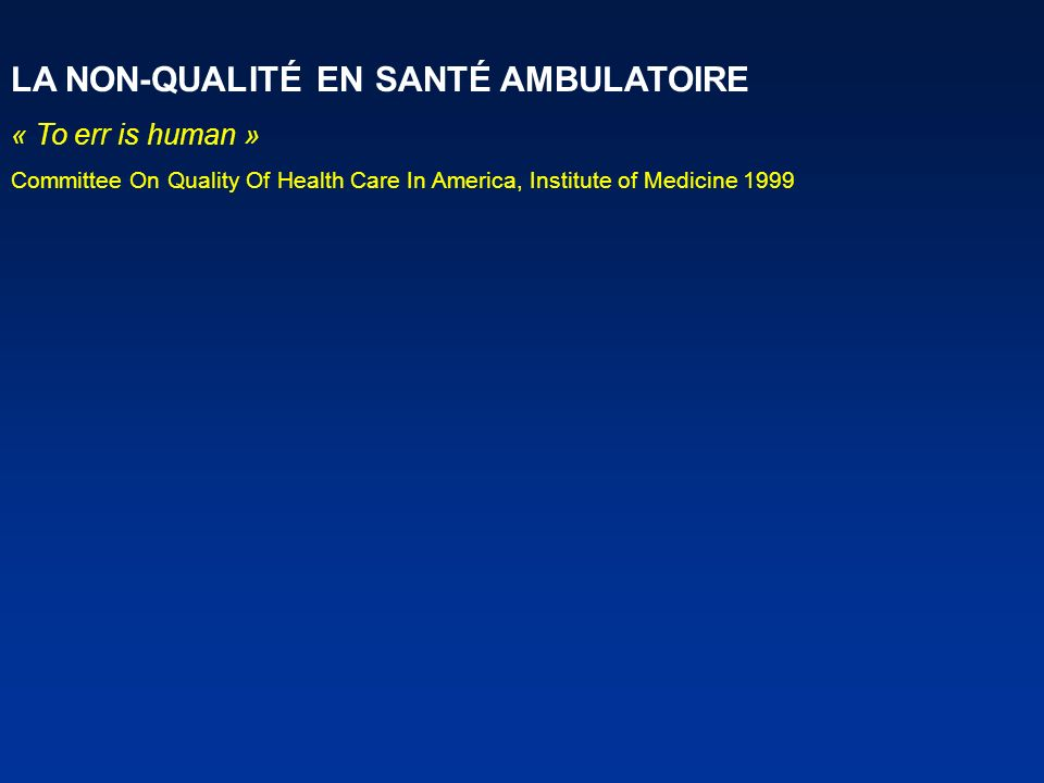 LA NON-QUALITÉ EN SANTÉ AMBULATOIRE « To err is human » Committee On Quality Of Health Care In America, Institute of Medicine 1999