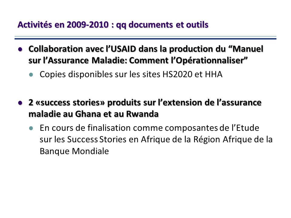 Collaboration avec lUSAID dans la production du Manuel sur lAssurance Maladie: Comment lOpérationnaliser Collaboration avec lUSAID dans la production du Manuel sur lAssurance Maladie: Comment lOpérationnaliser Copies disponibles sur les sites HS2020 et HHA 2 «success stories» produits sur lextension de lassurance maladie au Ghana et au Rwanda 2 «success stories» produits sur lextension de lassurance maladie au Ghana et au Rwanda En cours de finalisation comme composantes de lEtude sur les Success Stories en Afrique de la Région Afrique de la Banque Mondiale Activités en : qq documents et outils