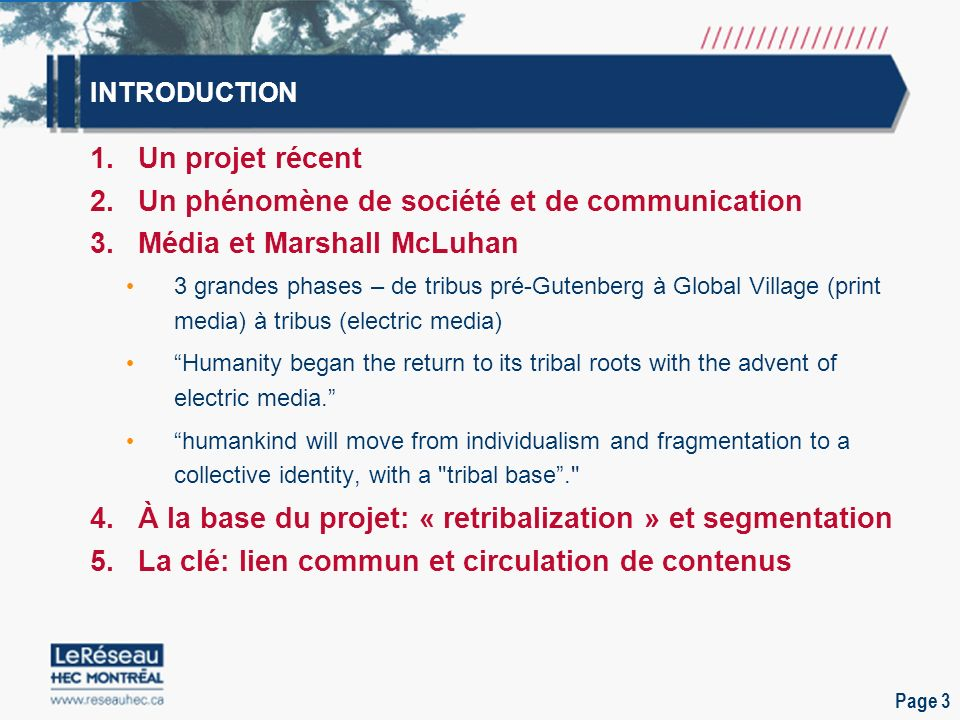 Page 3 INTRODUCTION 1.Un projet récent 2.Un phénomène de société et de communication 3.Média et Marshall McLuhan 3 grandes phases – de tribus pré-Gutenberg à Global Village (print media) à tribus (electric media) Humanity began the return to its tribal roots with the advent of electric media.