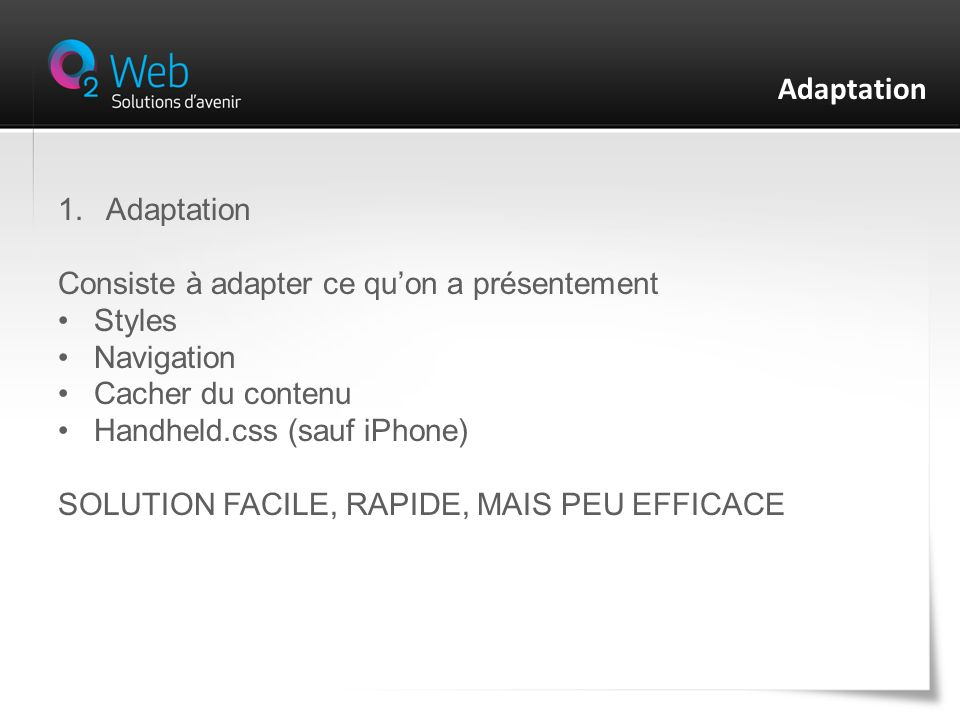 1.Adaptation Consiste à adapter ce quon a présentement Styles Navigation Cacher du contenu Handheld.css (sauf iPhone) SOLUTION FACILE, RAPIDE, MAIS PEU EFFICACE Adaptation