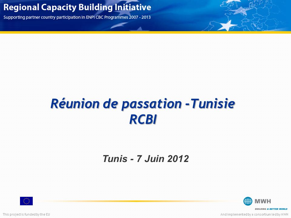 This project is funded by the EUAnd implemented by a consortium led by MWH Tunis - 7 Juin 2012 Réunion de passation -Tunisie RCBI