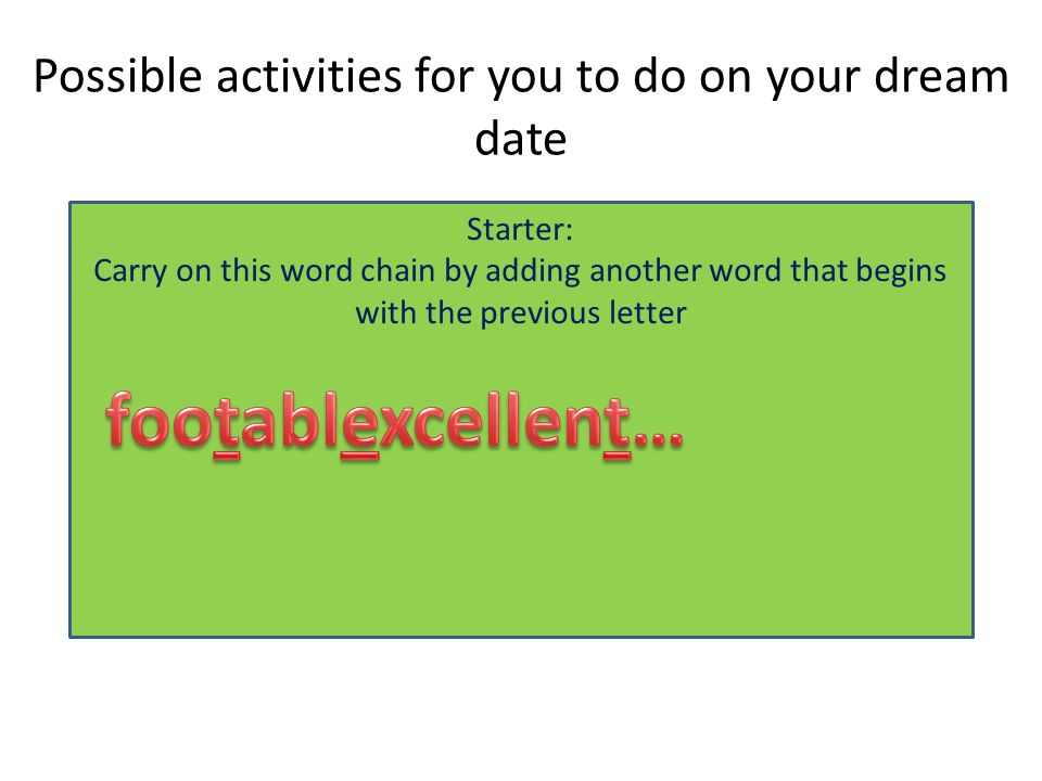 Possible activities for you to do on your dream date Starter: Carry on this word chain by adding another word that begins with the previous letter