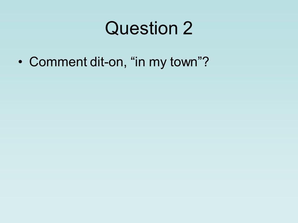 Question 2 Comment dit-on, in my town