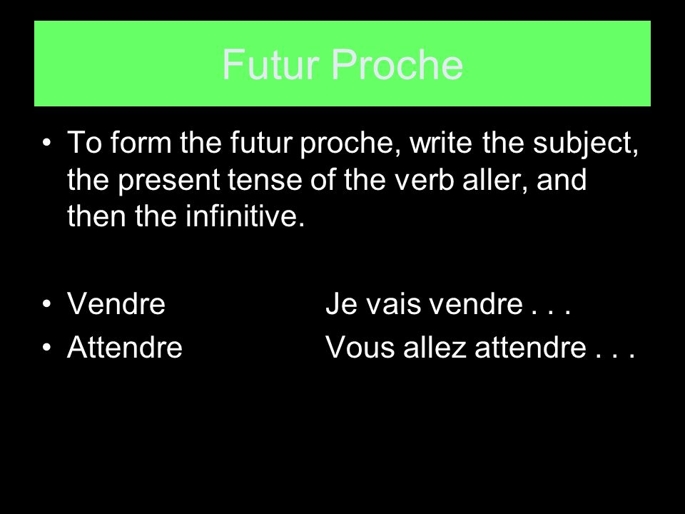Futur Proche To form the futur proche, write the subject, the present tense of the verb aller, and then the infinitive.