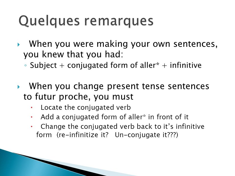 When you were making your own sentences, you knew that you had: Subject + conjugated form of aller* + infinitive When you change present tense sentences to futur proche, you must Locate the conjugated verb Add a conjugated form of aller* in front of it Change the conjugated verb back to its infinitive form (re-infinitize it.
