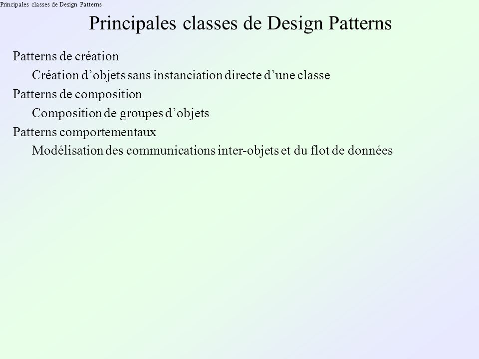 Principales classes de Design Patterns Composition de groupes dobjets Patterns de création Création dobjets sans instanciation directe dune classe Patterns de composition Patterns comportementaux Modélisation des communications inter-objets et du flot de données