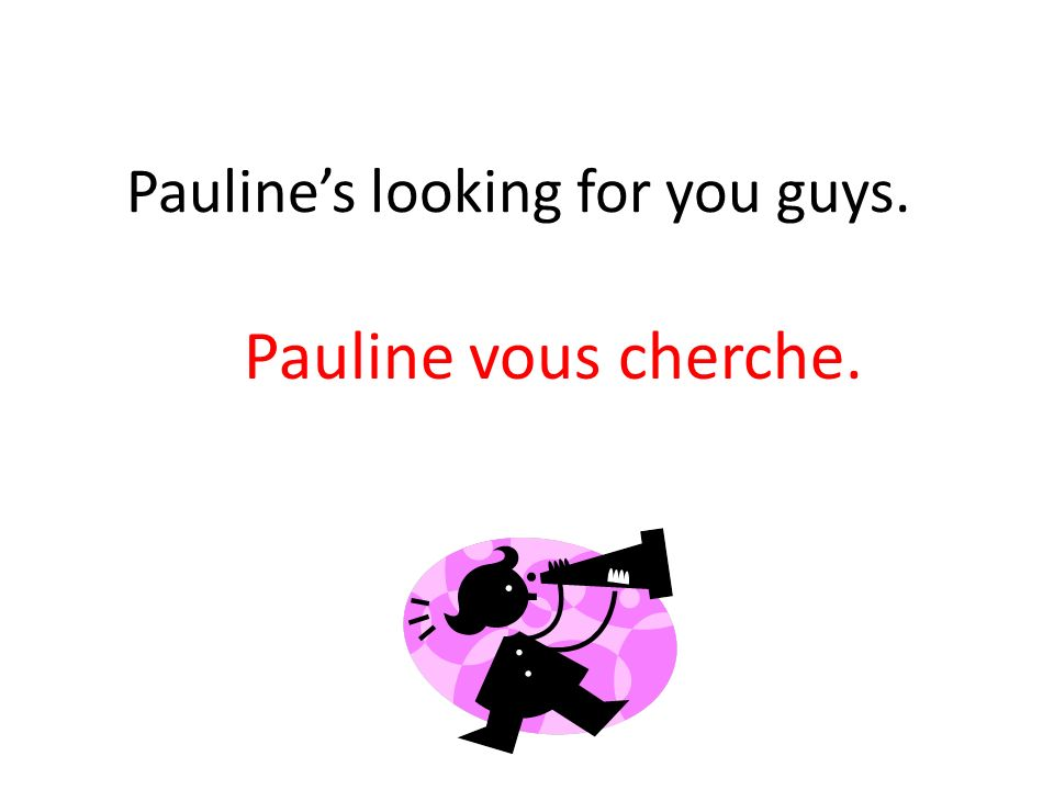 Paulines looking for you guys. Pauline vous cherche.