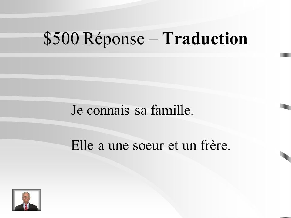 $500 Question – Traduction I know her family. She has one sister and one brother.
