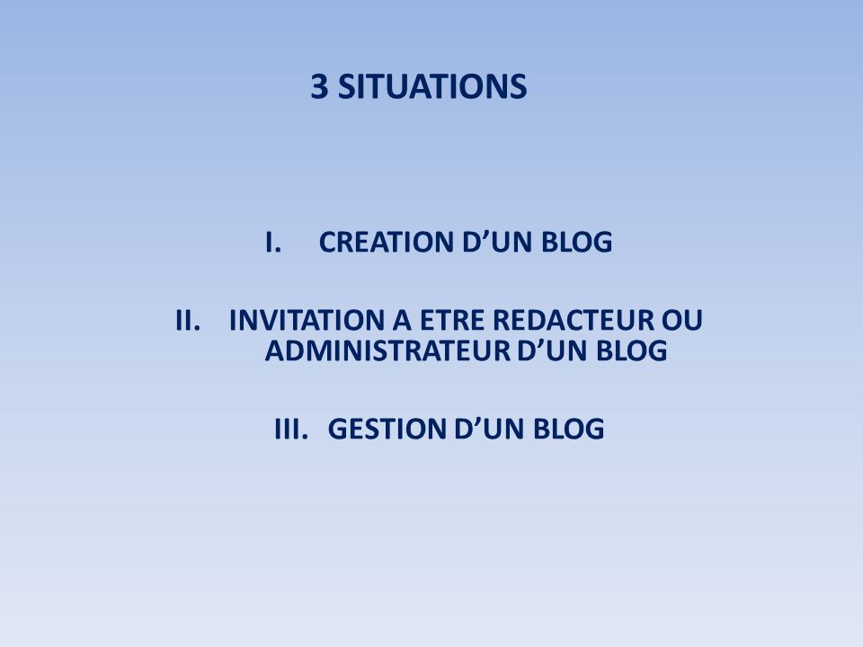 3 SITUATIONS I.CREATION DUN BLOG II.INVITATION A ETRE REDACTEUR OU ADMINISTRATEUR DUN BLOG III.GESTION DUN BLOG