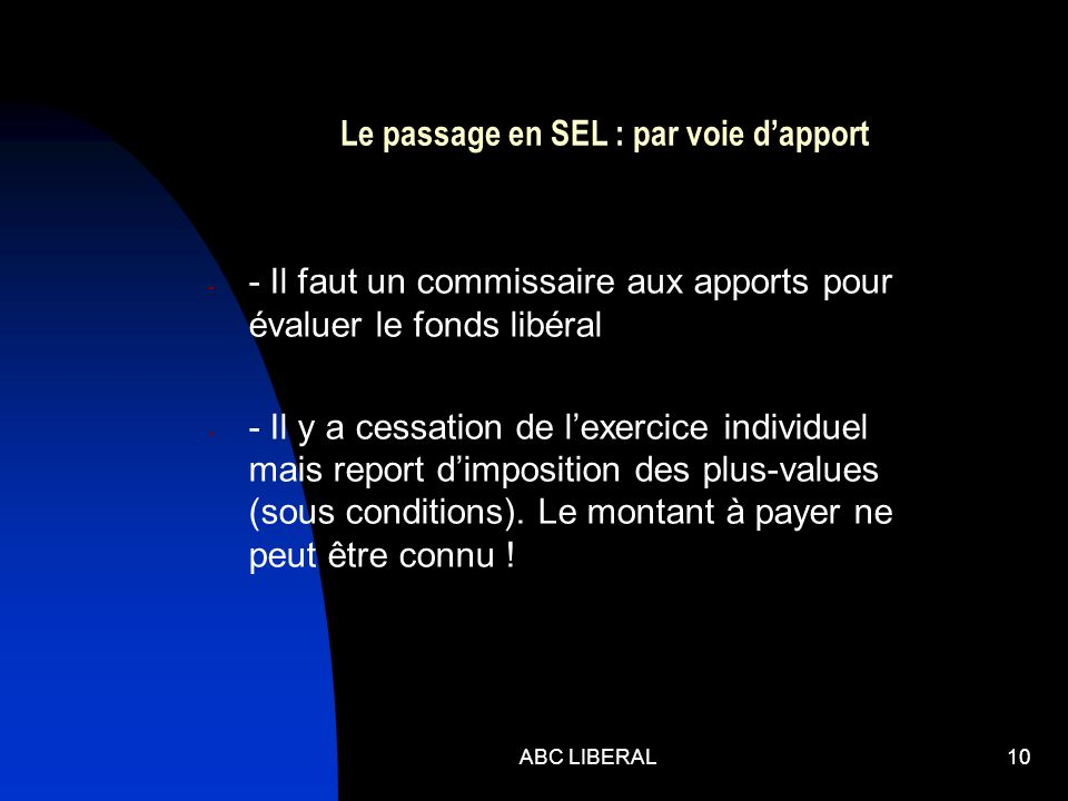 ABC LIBERAL10 Le passage en SEL : par voie dapport - - Il faut un commissaire aux apports pour évaluer le fonds libéral - - Il y a cessation de lexercice individuel mais report dimposition des plus-values (sous conditions).