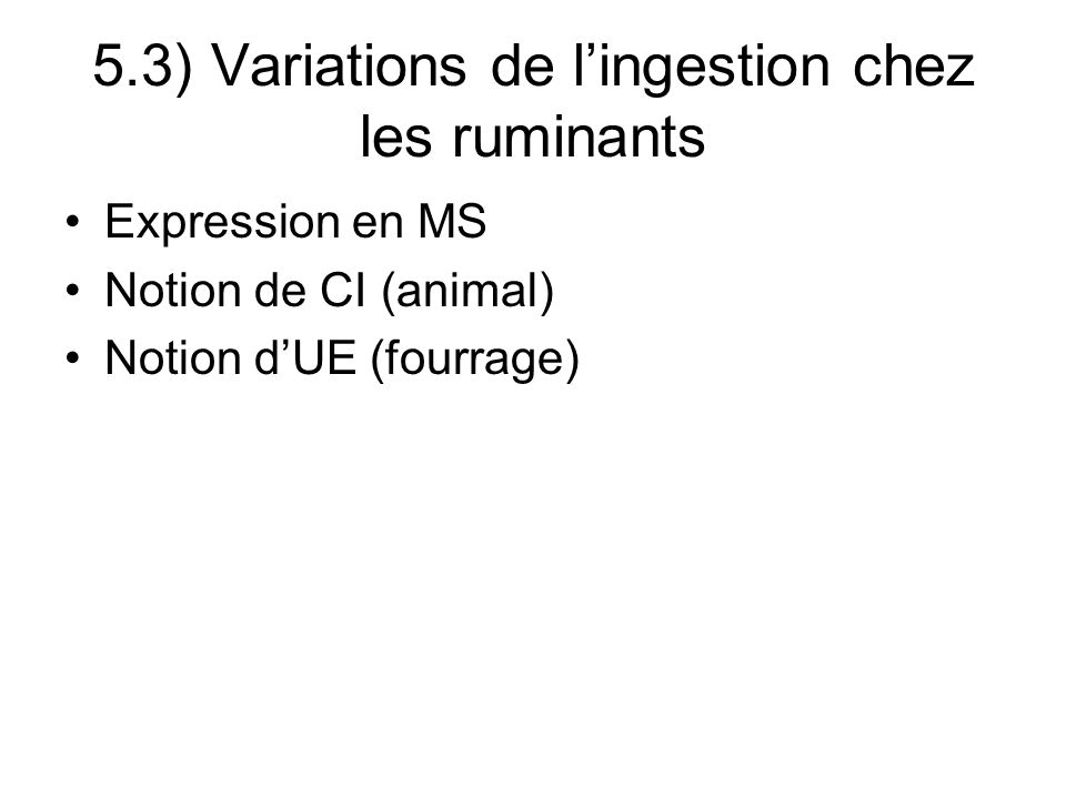 5.3) Variations de lingestion chez les ruminants Expression en MS Notion de CI (animal) Notion dUE (fourrage)