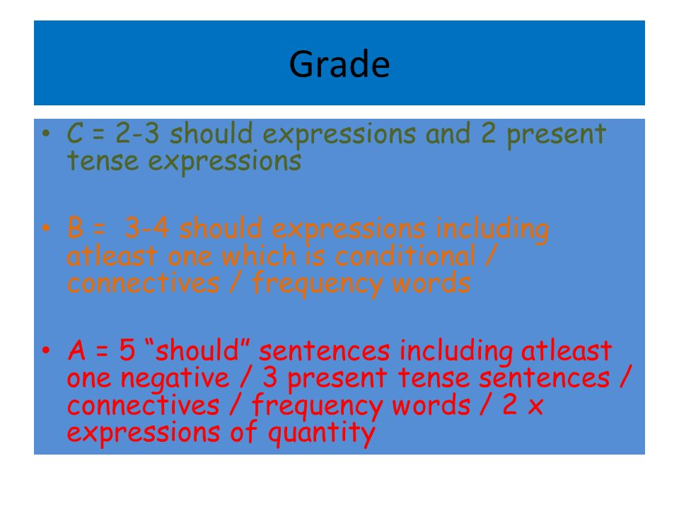 Grade C = 2-3 should expressions and 2 present tense expressions B = 3-4 should expressions including atleast one which is conditional / connectives / frequency words A = 5 should sentences including atleast one negative / 3 present tense sentences / connectives / frequency words / 2 x expressions of quantity
