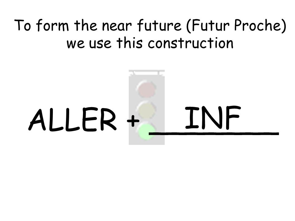 ALLER + _______ INF To form the near future (Futur Proche) we use this construction