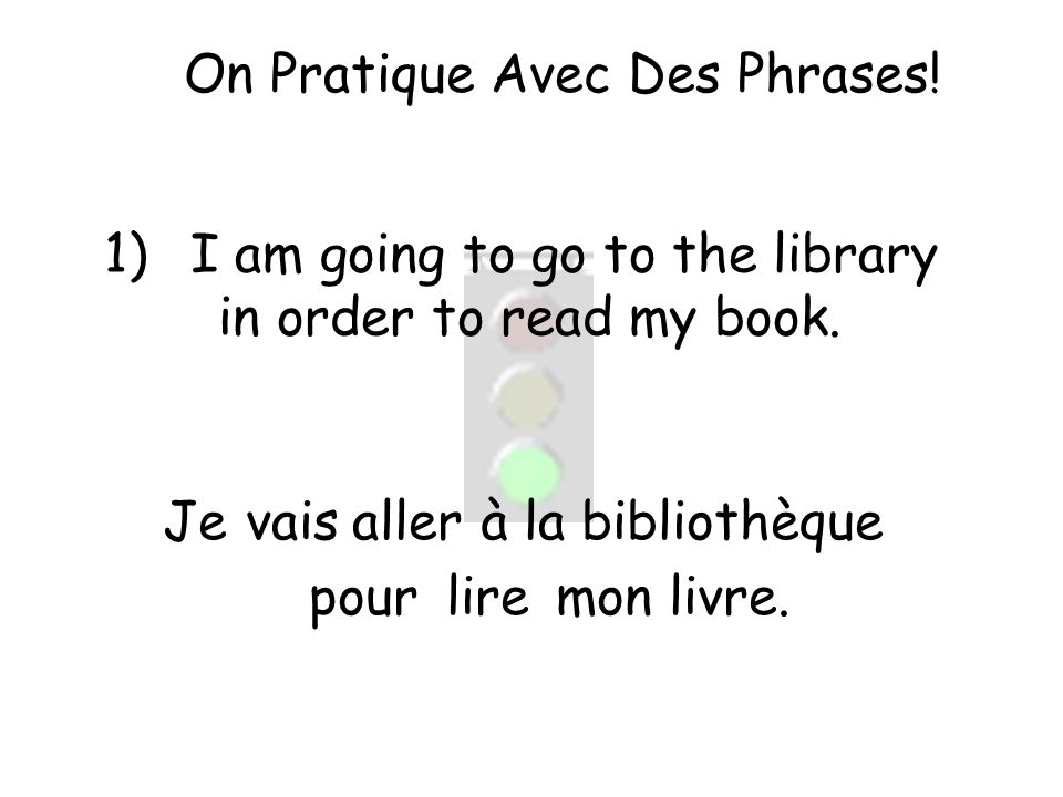 On Pratique Avec Des Phrases. 1)I am going to go to the library in order to read my book.