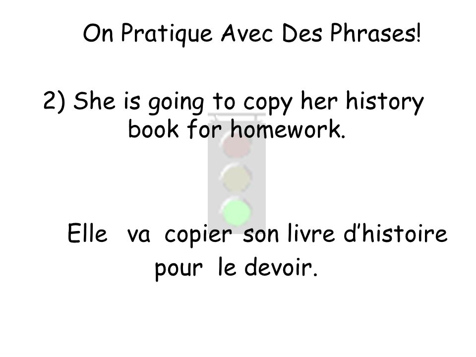 On Pratique Avec Des Phrases. 2) She is going to copy her history book for homework.