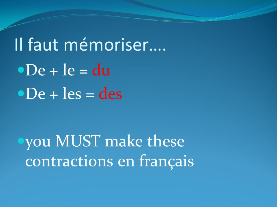 Il faut mémoriser…. De + le = du De + les = des you MUST make these contractions en français