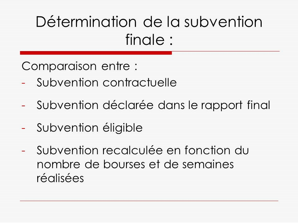 Détermination de la subvention finale : Comparaison entre : -Subvention contractuelle -Subvention déclarée dans le rapport final -Subvention éligible -Subvention recalculée en fonction du nombre de bourses et de semaines réalisées