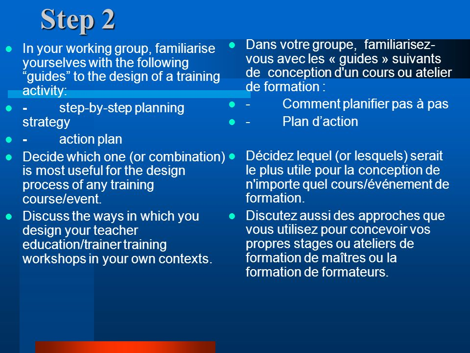 Step 2 In your working group, familiarise yourselves with the following guides to the design of a training activity: - step-by-step planning strategy - action plan Decide which one (or combination) is most useful for the design process of any training course/event.