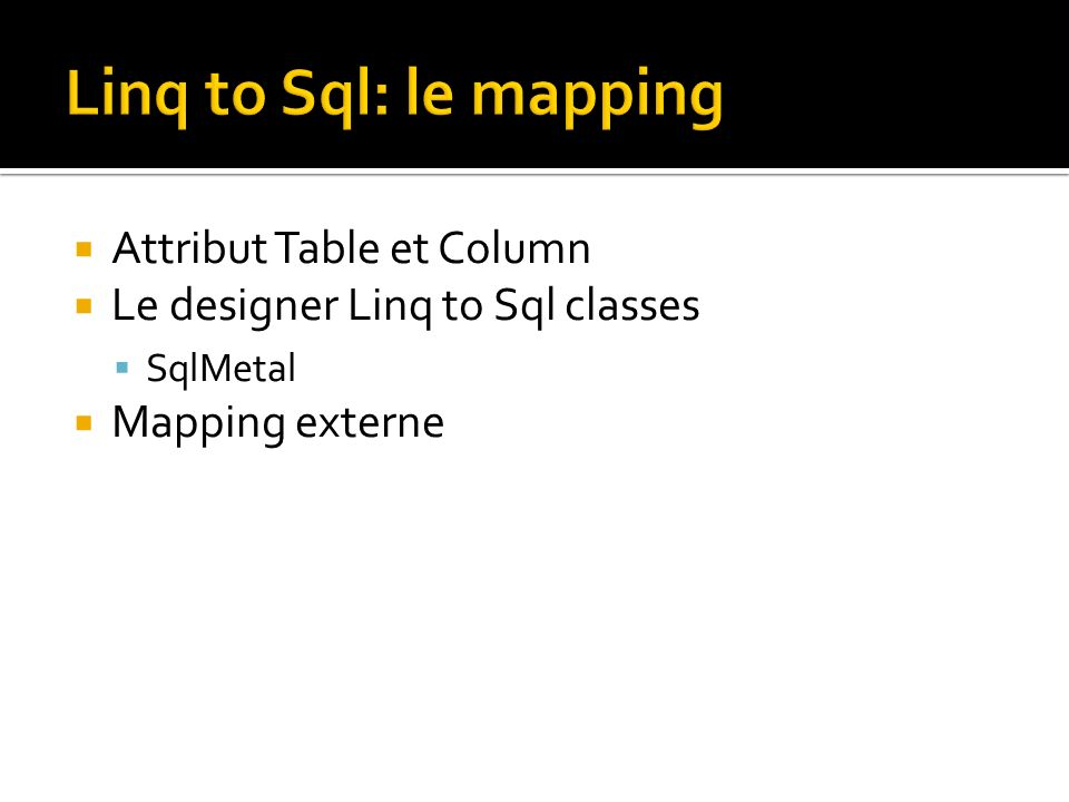 Attribut Table et Column Le designer Linq to Sql classes SqlMetal Mapping externe