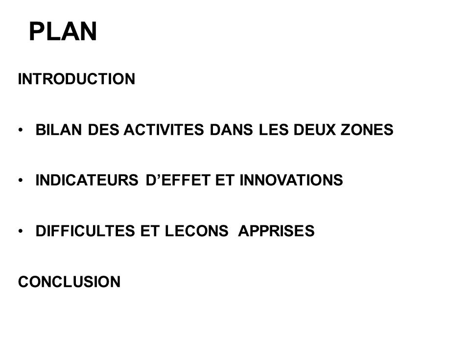 PLAN INTRODUCTION BILAN DES ACTIVITES DANS LES DEUX ZONES INDICATEURS DEFFET ET INNOVATIONS DIFFICULTES ET LECONS APPRISES CONCLUSION