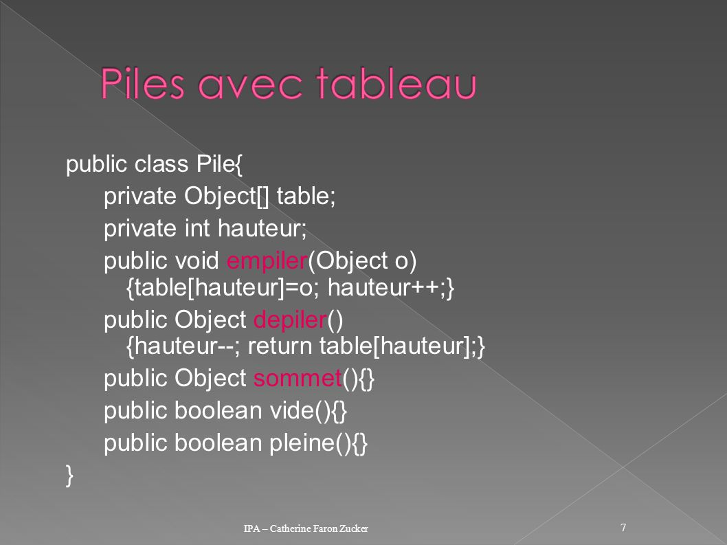 public class Pile{ private Object[] table; private int hauteur; public void empiler(Object o) {table[hauteur]=o; hauteur++;} public Object depiler() {hauteur--; return table[hauteur];} public Object sommet(){} public boolean vide(){} public boolean pleine(){} } IPA – Catherine Faron Zucker 7
