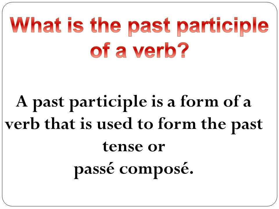 A past participle is a form of a verb that is used to form the past tense or passé composé.
