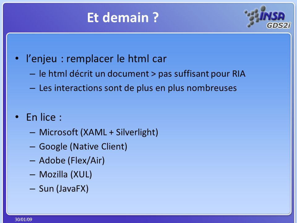 30/01/09 lenjeu : remplacer le html car – le html décrit un document > pas suffisant pour RIA – Les interactions sont de plus en plus nombreuses En lice : – Microsoft (XAML + Silverlight) – Google (Native Client) – Adobe (Flex/Air) – Mozilla (XUL) – Sun (JavaFX) Et demain