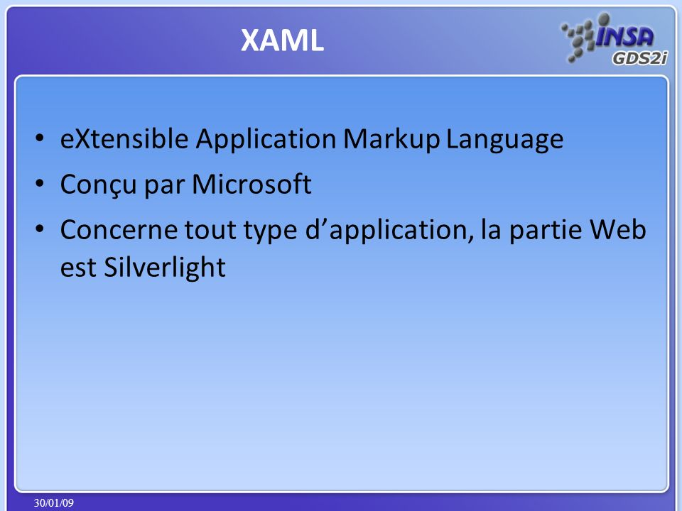 30/01/09 eXtensible Application Markup Language Conçu par Microsoft Concerne tout type dapplication, la partie Web est Silverlight XAML