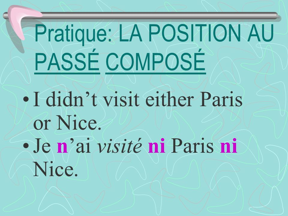 Pratique: LA POSITION AU PASSÉ COMPOSÉ I didnt visit either Paris or Nice.