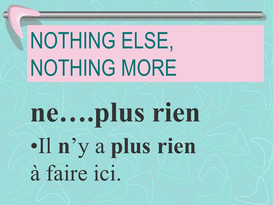 NOTHING ELSE, NOTHING MORE ne….plus rien Il ny a plus rien à faire ici.