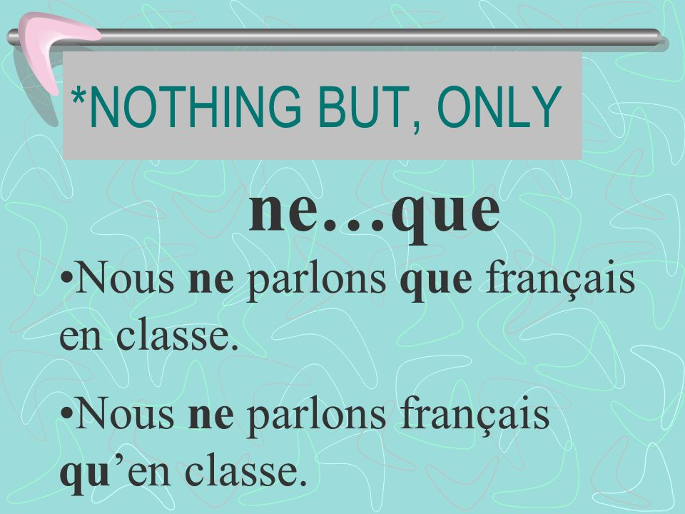 *NOTHING BUT, ONLY ne…que Nous ne parlons que français en classe.