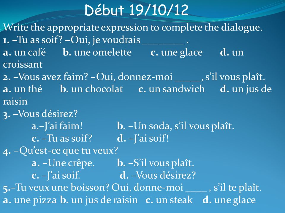 Début 19/10/12 Write the appropriate expression to complete the dialogue.