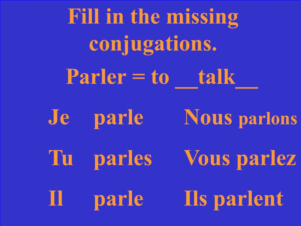 Fill in the missing conjugations. Parler = to ____ JeparleNous TuVous parlez IlIls