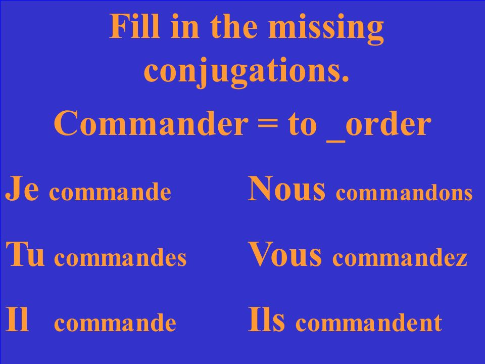 Fill in the missing conjugations. Commander = to ____ JeNous Tucommandes Vous IlIls