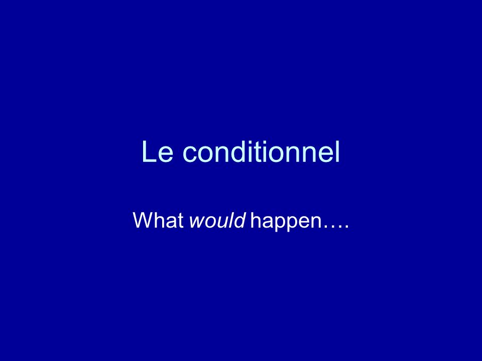 Le conditionnel What would happen….