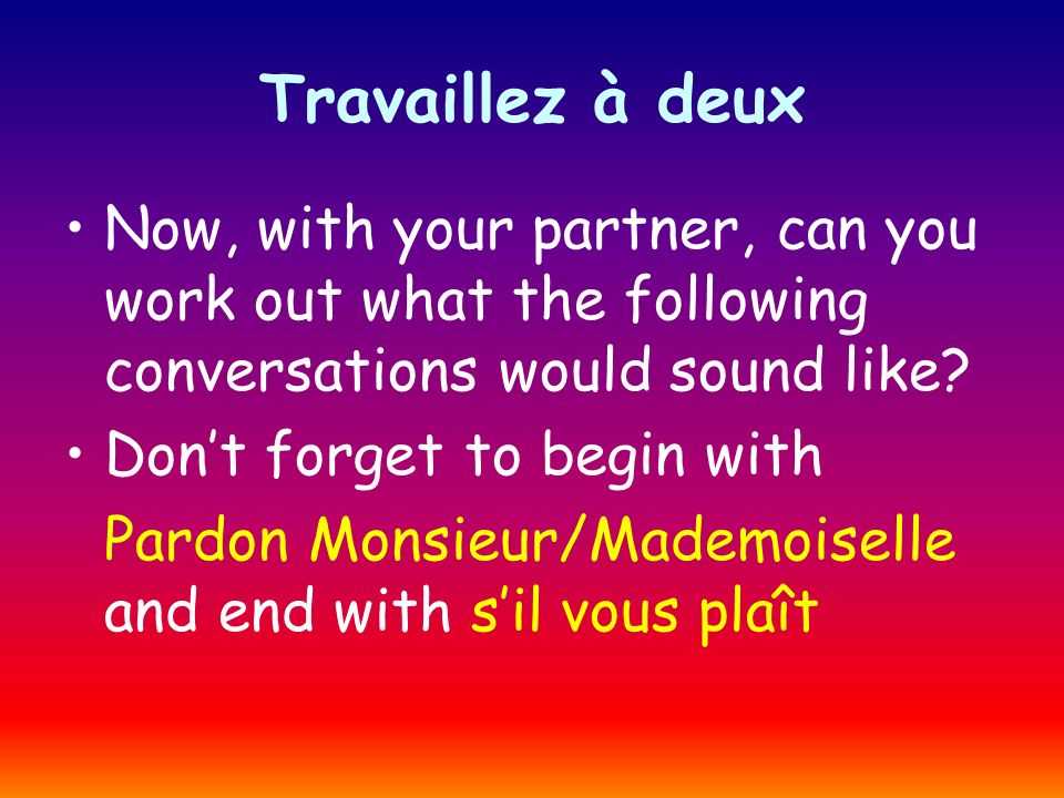 Travaillez à deux Now, with your partner, can you work out what the following conversations would sound like.