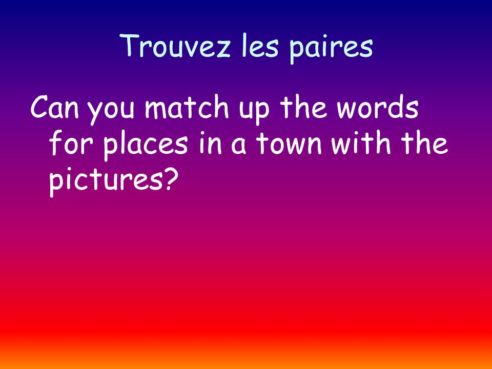 Trouvez les paires Can you match up the words for places in a town with the pictures