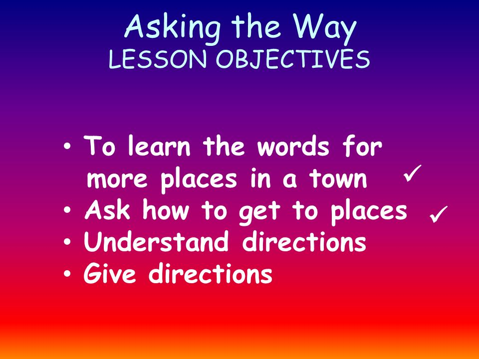 Asking the Way LESSON OBJECTIVES To learn the words for more places in a town Ask how to get to places Understand directions Give directions