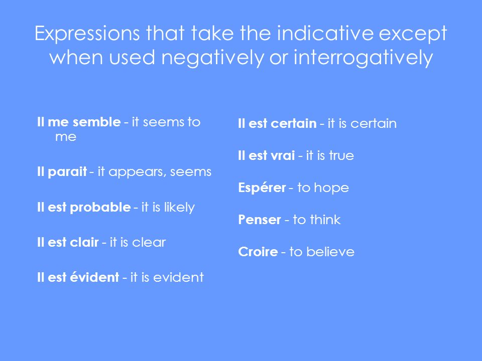 Expressions that take the indicative except when used negatively or interrogatively Il me semble - it seems to me Il parait - it appears, seems Il est probable - it is likely Il est clair - it is clear Il est évident - it is evident Il est certain - it is certain Il est vrai - it is true Espérer - to hope Penser - to think Croire - to believe