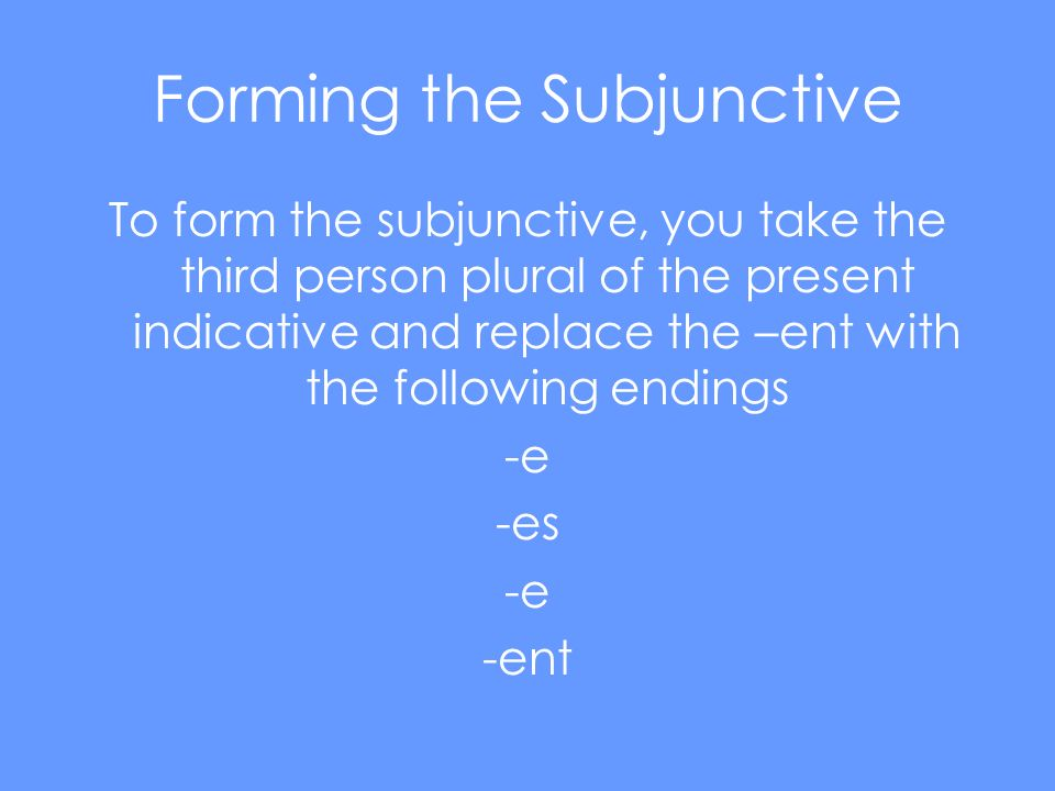 Forming the Subjunctive To form the subjunctive, you take the third person plural of the present indicative and replace the –ent with the following endings -e -es -e -ent